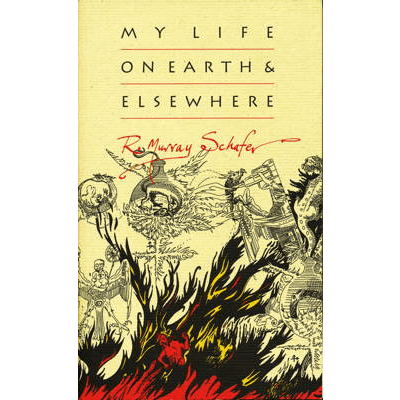 'My Life on Earth and Elsewhere' - R Murray Schafer. © 2012 The Porcupine's Quill