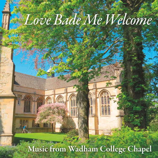 Love Bade Me Welcome - Music from Wadham College Chapel. © 2018 OxRecs Digital (OXCD-147)