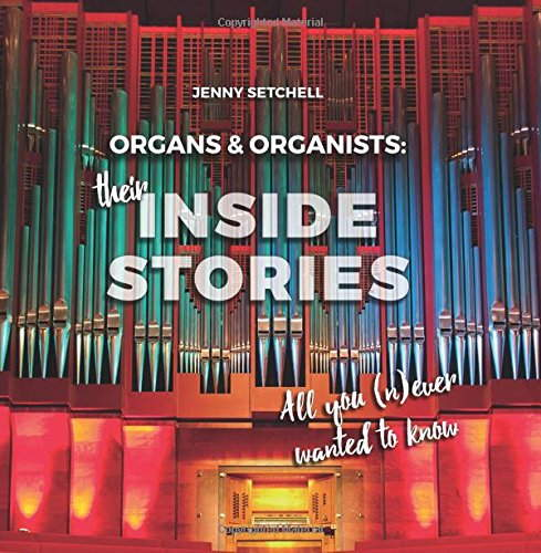 Organs & Organists: Their Inside Stories - All you (n)ever wanted to know. © 2017 Jenny Setchell (978-3-928412-21-6)